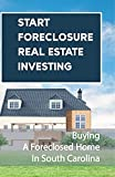 Start Foreclosure Real Estate Investing: Buying A Foreclosed Home In South Carolina: Cheapest Way To Buy A Foreclosed Home (English Edition)