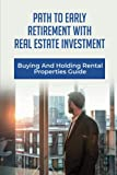 Path To Early Retirement With Real Estate Investment: Buying And Holding Rental Properties Guide: Retire Early With Real Estate Ebook