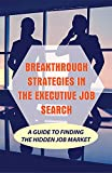 Breakthrough Strategies In The Executive Job Search: A Guide To Finding The Hidden Job Market: Job Search Strategies (English Edition)