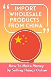 Import Wholesale Products From China: How To Make Money By Selling Things Online: Import Beauty Products From China (English Edition)