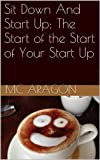 Sit Down And Start Up; The Start of The Start of Your Start Up (English Edition)