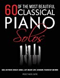 60 Of The Most Beautiful Classical Piano Solos: Bach, Beethoven, Debussy, Handel, Liszt, Mozart, Satie, Schumann, Tchaikovsky and more: 1 (Music Masterpieces)