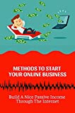 Methods To Start Your Online Business: Build A Nice Passive Income Through The Internet: Build A Business (English Edition)