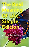 The Real Meaning Of Life Simple Edition: What's the meaning of life??? (English Edition)
