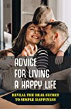 Advice For Living A Happy Life: Reveal The Real Secret To Simple Happiness: Living A Happy Life Book (English Edition)